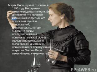 Мария Кюри изучает открытое в 1896 году Беккерелем явление радиоактивности. Ее и