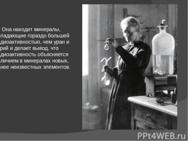 Она находит минералы, обладающие гораздо большей радиоактивностью, чем уран и торий и делает вывод, что радиоактивность объясняется наличием в минералах новых, ранее неизвестных элементов.