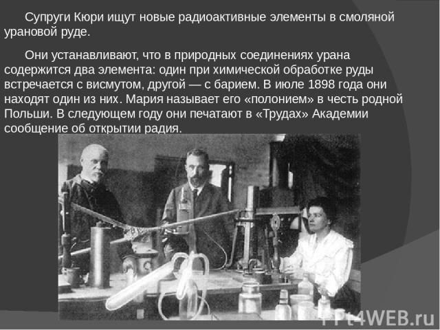 Супруги Кюри ищут новые радиоактивные элементы в смоляной урановой руде. Они устанавливают, что в природных соединениях урана содержится два элемента: один при химической обработке руды встречается с висмутом, другой — с барием. В июле 1898 года они…