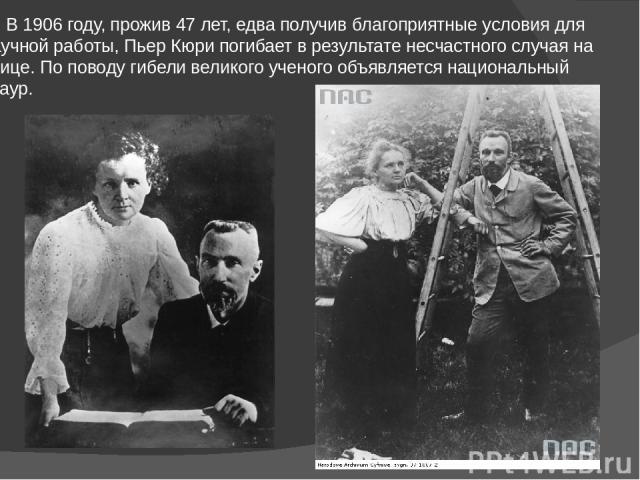 В 1906 году, прожив 47 лет, едва получив благоприятные условия для научной работы, Пьер Кюри погибает в результате несчастного случая на улице. По поводу гибели великого ученого объявляется национальный траур.