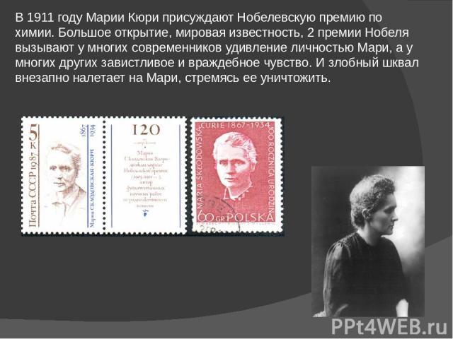 В 1911 году Марии Кюри присуждают Нобелевскую премию по химии. Большое открытие, мировая известность, 2 премии Нобеля вызывают у многих современников удивление личностью Мари, а у многих других завистливое и враждебное чувство. И злобный шквал внеза…