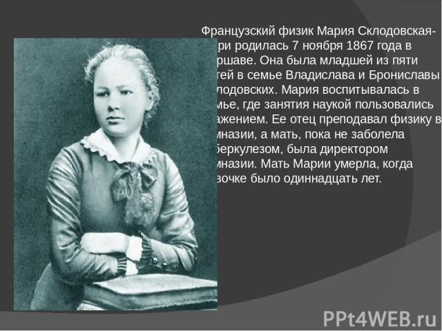 Французский физик Мария Склодовская-Кюри родилась 7 ноября 1867 года в Варшаве. Она была младшей из пяти детей в семье Владислава и Брониславы Склодовских. Мария воспитывалась в семье, где занятия наукой пользовались уважением. Ее отец преподавал фи…