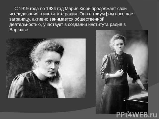 С 1919 года по 1934 год Мария Кюри продолжает свои исследования в институте радия. Она с триумфом посещает заграницу, активно занимается общественной деятельностью, участвует в создании института радия в Варшаве.