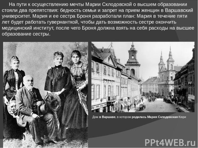 На пути к осуществлению мечты Марии Склодовской о высшем образовании стояли два препятствия: бедность семьи и запрет на прием женщин в Варшавский университет. Мария и ее сестра Броня разработали план: Мария в течение пяти лет будет работать гувернан…