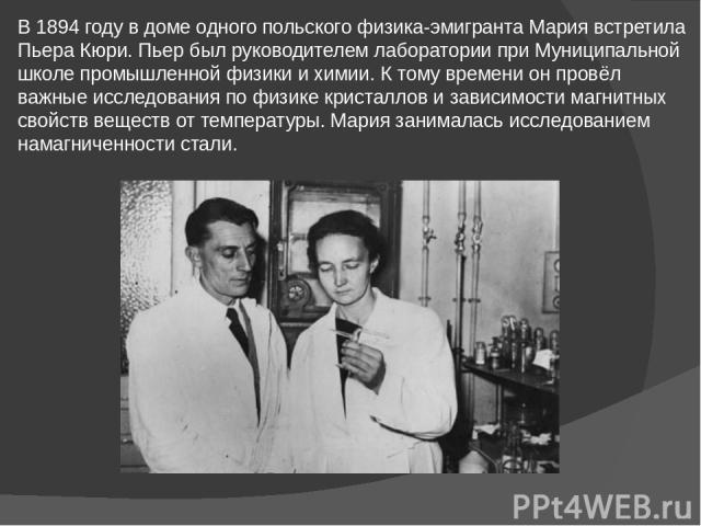 В 1894 году в доме одного польского физика-эмигранта Мария встретила Пьера Кюри. Пьер был руководителем лаборатории при Муниципальной школе промышленной физики и химии. К тому времени он провёл важные исследования по физике кристаллов и зависимости …