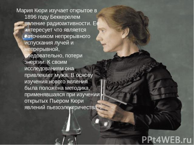 Мария Кюри изучает открытое в 1896 году Беккерелем явление радиоактивности. Ее интересует что является источником непрерывного испускания лучей и непрерывной, следовательно, потери энергии. К своим исследованиям она привлекает мужа. В основу изучени…