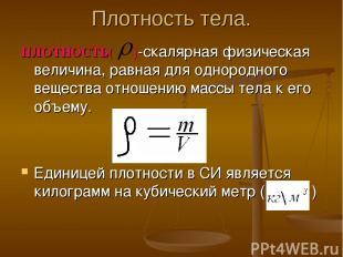 Плотность тела. ПЛОТНОСТЬ( )-скалярная физическая величина, равная для однородно