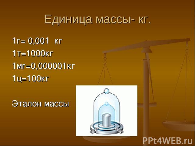 Единица массы- кг. 1г= 0,001 кг 1т=1000кг 1мг=0,000001кг 1ц=100кг Эталон массы