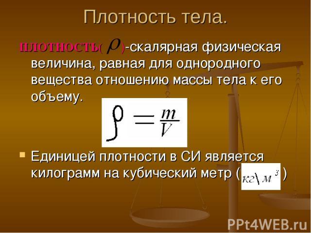 Плотность тела. ПЛОТНОСТЬ( )-скалярная физическая величина, равная для однородного вещества отношению массы тела к его объему. Единицей плотности в СИ является килограмм на кубический метр ( )