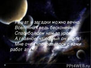 Решать загадки можно вечно. Вселенная ведь бесконечна. Спасибо всем нам за урок,