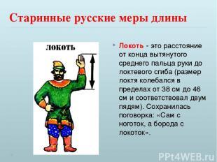 Старинные русские меры длины Локоть - это расстояние от конца вытянутого среднег