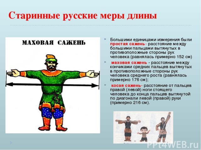 Старинные русские меры длины Большими единицами измерения были простая сажень- расстояние между большими пальцами вытянутых в противоположные стороны рук человека (равнялась примерно 152 см) маховая сажень - расстояние между кончиками средних пальце…