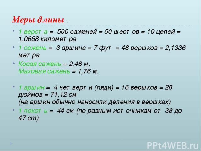Меры длины . 1 верста = 500 саженей = 50 шестов = 10 цепей = 1,0668 километра 1 сажень = 3 аршина = 7 фут = 48 вершков = 2,1336 метра Косая сажень = 2,48 м. Маховая сажень = 1,76 м. 1 аршин = 4 четверти (пяди) = 16 вершков = 28 дюймов = 71,12 см …