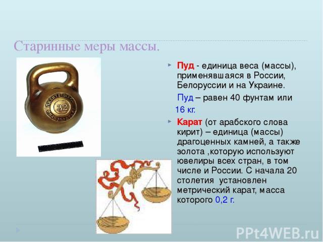Старинные меры массы. Пуд - единица веса (массы), применявшаяся в России, Белоруссии и на Украине. Пуд – равен 40 фунтам или 16 кг. Карат (от арабского слова кирит) – единица (массы) драгоценных камней, а также золота ,которую используют ювелиры все…