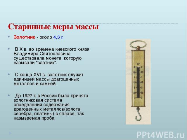 Старинные меры массы Золотник - около 4,3 г. В X в. во времена киевского князя Владимира Святославича существовала монета, которую называли