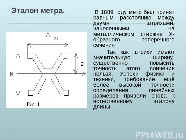 Эталон метра. В 1889 году метр был принят равным расстоянию между двумя штрихами, нанесенными на металлическом стержне Х- образного поперечного сечения Так как штрихи имеют значительную ширину, существенно повысить точность этого сличения нельзя. Ус…