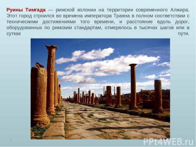 Руины Тимгада — римской колонии на территории современного Алжира. Этот город строился во времена императора Траяна в полном соответствии с техническими достижениями того времени, и расстояние вдоль дорог, оборудованных по римским стандартам, отмеря…