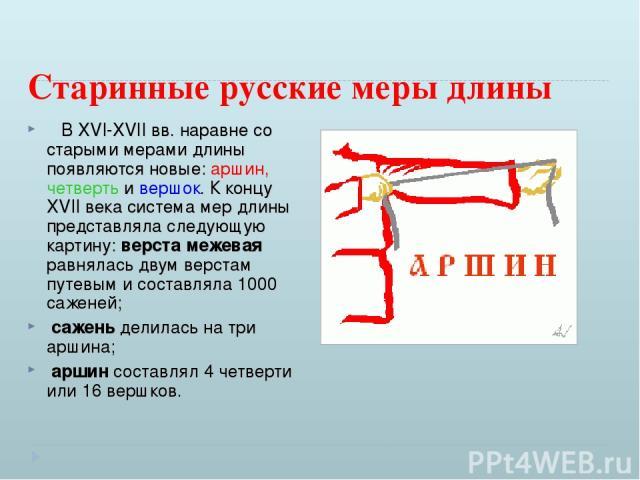 Старинные русские меры длины В XVI-XVII вв. наравне со старыми мерами длины появляются новые: аршин, четверть и вершок. К концу XVII века система мер длины представляла следующую картину: верста межевая равнялась двум верстам путевым и составляла…