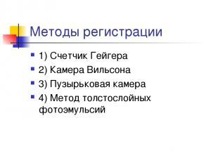 Методы регистрации 1) Счетчик Гейгера 2) Камера Вильсона 3) Пузырьковая камера 4