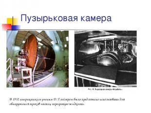 Пузырьковая камера В 1952 американским ученым Д. Глейзером было предложено испол