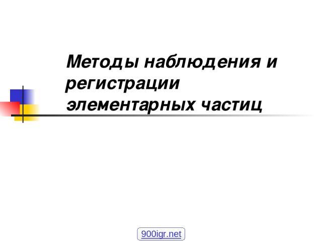 Методы наблюдения и регистрации элементарных частиц 900igr.net