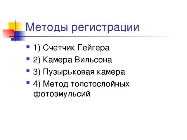 Методы регистрации 1) Счетчик Гейгера 2) Камера Вильсона 3) Пузырьковая камера 4) Метод толстослойных фотоэмульсий
