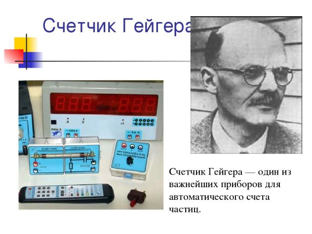 Счетчик Гейгера Счетчик Гейгера — один из важнейших приборов для автоматического счета частиц.