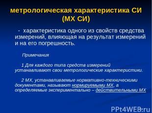 * метрологическая характеристика СИ (МХ СИ) - характеристика одного из свойств с