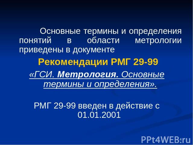 * Основные термины и определения понятий в области метрологии приведены в документе Рекомендации РМГ 29-99 «ГСИ. Метрология. Основные термины и определения». РМГ 29-99 введен в действие с 01.01.2001