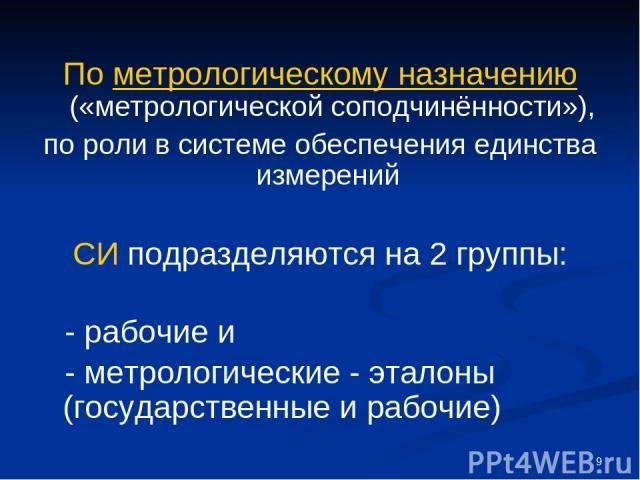 * По метрологическому назначению («метрологической соподчинённости»), по роли в системе обеспечения единства измерений СИ подразделяются на 2 группы: - рабочие и - метрологические - эталоны (государственные и рабочие)