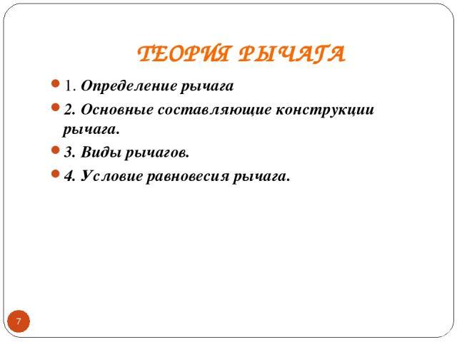 ТЕОРИЯ РЫЧАГА 1. Определение рычага 2. Основные составляющие конструкции рычага. 3. Виды рычагов. 4. Условие равновесия рычага. *
