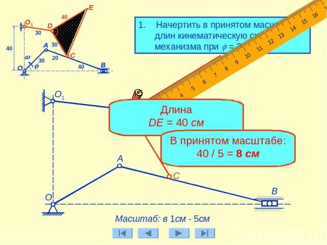 1. Начертить в принятом масштабе длин кинематическую схему механизма при j = 300. А Масштаб: в 1см - 5см О1 30 D 30 E B О C j w0 А О1 30 40 20 40 40 Длина DE = 40 см В принятом масштабе: 40 / 5 = 8 см