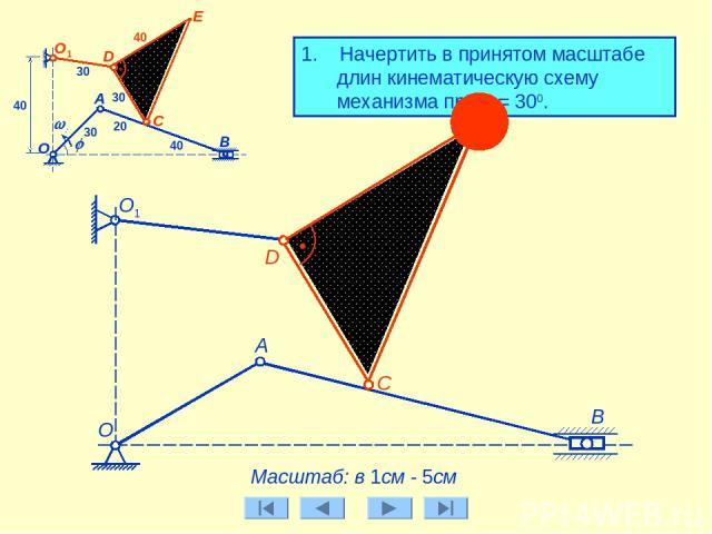1. Начертить в принятом масштабе длин кинематическую схему механизма при j = 300. А Масштаб: в 1см - 5см О1 30 D 30 E B О C j w0 А О1 30 40 20 40 40 E