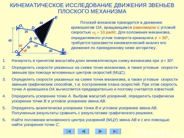 Плоский механизм приводится в движение кривошипом ОА, вращающимся равномерно с угловой скоростью w0 = 10 рад/с. Для положения механизма, определяемого углом поворота кривошипа j = 300, требуется произвести кинематический анализ его движения по приве…