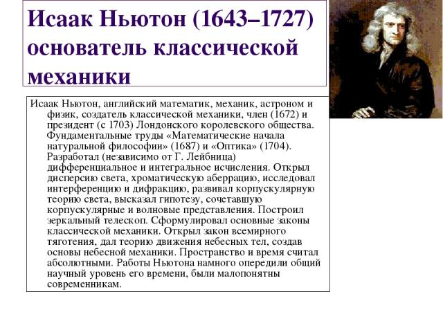 Исаак Ньютон (1643–1727) основатель классической механики Исаак Ньютон, английский математик, механик, астроном и физик, создатель классической механики, член (1672) и президент (с 1703) Лондонского королевского общества. Фундаментальные труды «Мате…
