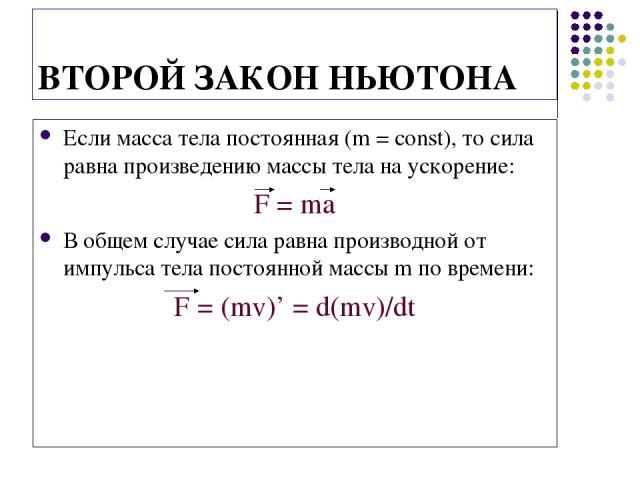 ВТОРОЙ ЗАКОН НЬЮТОНА Если масса тела постоянная (m = const), то сила равна произведению массы тела на ускорение: F = ma В общем случае сила равна производной от импульса тела постоянной массы m по времени: F = (mv)' = d(mv)/dt