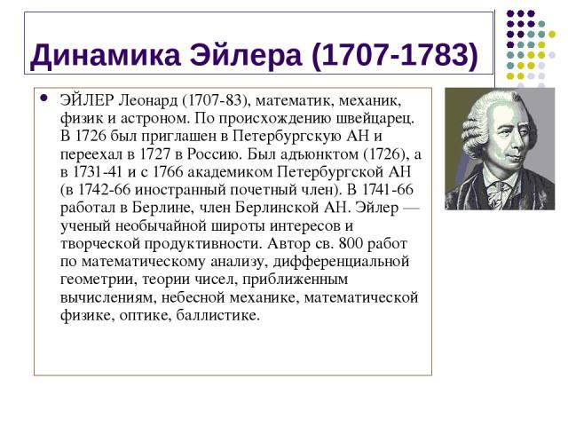 Динамика Эйлера (1707-1783) ЭЙЛЕР Леонард (1707-83), математик, механик, физик и астроном. По происхождению швейцарец. В 1726 был приглашен в Петербургскую АН и переехал в 1727 в Россию. Был адъюнктом (1726), а в 1731-41 и с 1766 академиком Петербур…