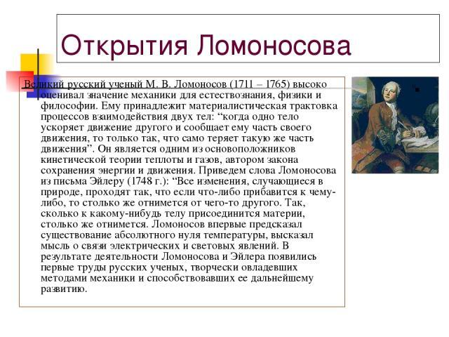 """Открытия Ломоносова Великий русский ученый М. В. Ломоносов (1711 – 1765) высоко оценивал значение механики для естествознания, физики и философии. Ему принадлежит материалистическая трактовка процессов взаимодействия двух тел: """"когда одно тело ускор…"""