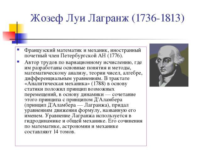 Жозеф Луи Лагранж (1736-1813) Французский математик и механик, иностранный почетный член Петербургской АН (1776). Автор трудов по вариационному исчислению, где им разработаны основные понятия и методы, математическому анализу, теории чисел, алгебре,…