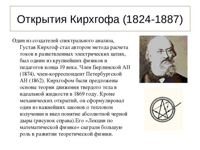 Открытия Кирхгофа (1824-1887) Один из создателей спектрального анализа, Густав Кирхгоф стал автором метода расчета токов в разветвленных электрических цепях, был одним из крупнейших физиков и педагогов конца 19 века. Член Берлинской АН (1874), член-…