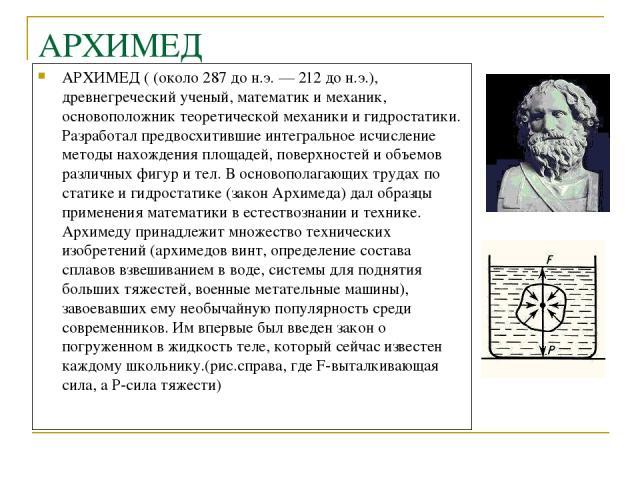 АРХИМЕД АРХИМЕД ( (около 287 до н.э. — 212 до н.э.), древнегреческий ученый, математик и механик, основоположник теоретической механики и гидростатики. Разработал предвосхитившие интегральное исчисление методы нахождения площадей, поверхностей и объ…