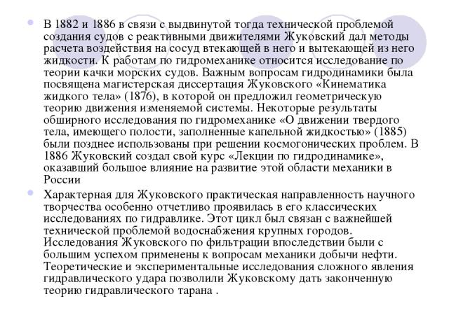 В 1882 и 1886 в связи с выдвинутой тогда технической проблемой создания судов с реактивными движителями Жуковский дал методы расчета воздействия на сосуд втекающей в него и вытекающей из него жидкости. К работам по гидромеханике относится исследован…
