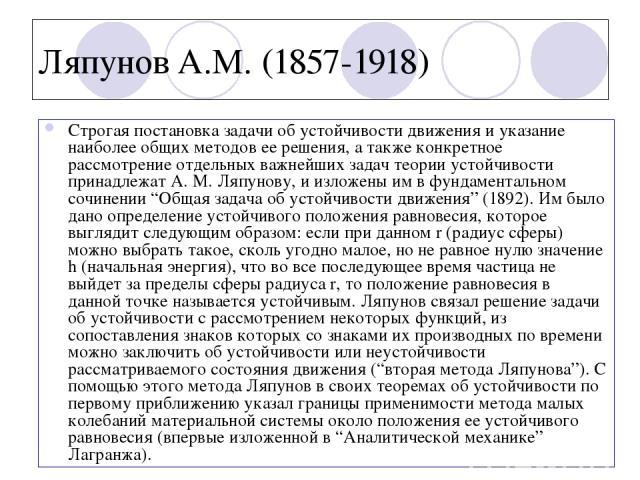 Ляпунов А.М. (1857-1918) Строгая постановка задачи об устойчивости движения и указание наиболее общих методов ее решения, а также конкретное рассмотрение отдельных важнейших задач теории устойчивости принадлежат А. М. Ляпунову, и изложены им в фунда…