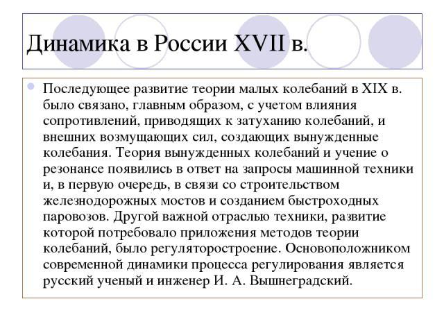 Динамика в России XVII в. Последующее развитие теории малых колебаний в XIX в. было связано, главным образом, с учетом влияния сопротивлений, приводящих к затуханию колебаний, и внешних возмущающих сил, создающих вынужденные колебания. Теория вынужд…