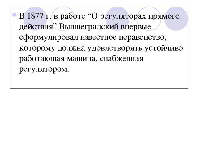 """В 1877 г. в работе """"О регуляторах прямого действия"""" Вышнеградский впервые сформулировал известное неравенство, которому должна удовлетворять устойчиво работающая машина, снабженная регулятором."""