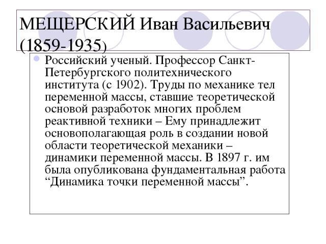 МЕЩЕРСКИЙ Иван Васильевич (1859-1935) Российский ученый. Профессор Санкт-Петербургского политехнического института (с 1902). Труды по механике тел переменной массы, ставшие теоретической основой разработок многих проблем реактивной техники – Ему при…