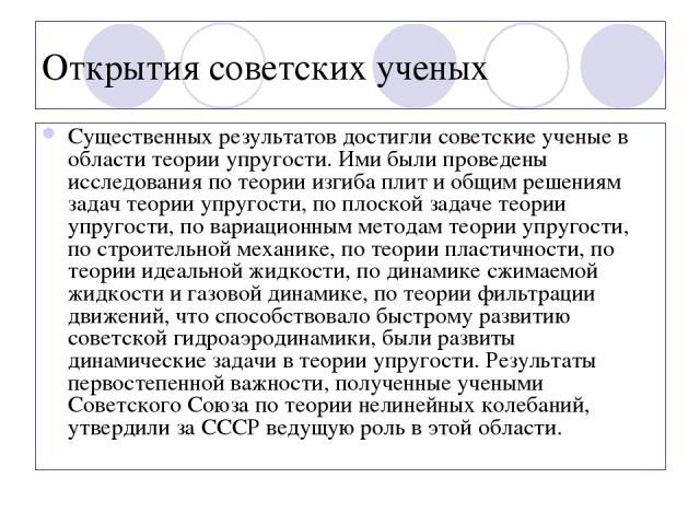 Открытия советских ученых Существенных результатов достигли советские ученые в области теории упругости. Ими были проведены исследования по теории изгиба плит и общим решениям задач теории упругости, по плоской задаче теории упругости, по вариационн…