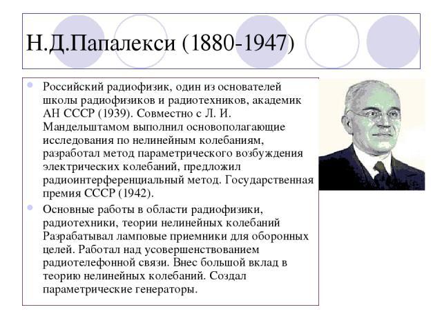 Н.Д.Папалекси (1880-1947) Российский радиофизик, один из основателей школы радиофизиков и радиотехников, академик АН СССР (1939). Совместно с Л. И. Мандельштамом выполнил основополагающие исследования по нелинейным колебаниям, разработал метод парам…