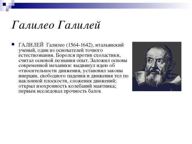 Галилео Галилей ГАЛИЛЕЙ Галилео (1564-1642), итальянский ученый, один из основателей точного естествознания. Боролся против схоластики, считал основой познания опыт. Заложил основы современной механики: выдвинул идею об относительности движения, уст…