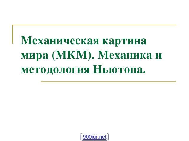 Механическая картина мира (МКМ). Механика и методология Ньютона. 900igr.net